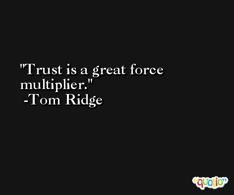 Trust is a great force multiplier. -Tom Ridge