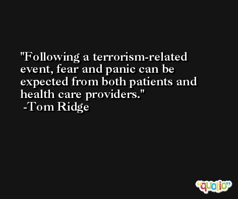 Following a terrorism-related event, fear and panic can be expected from both patients and health care providers. -Tom Ridge