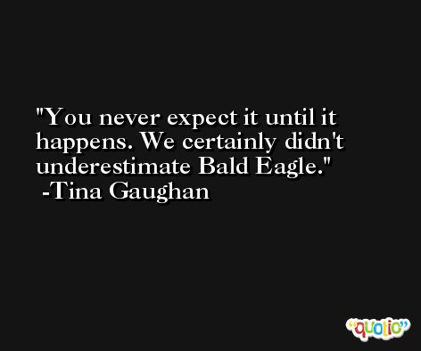 You never expect it until it happens. We certainly didn't underestimate Bald Eagle. -Tina Gaughan