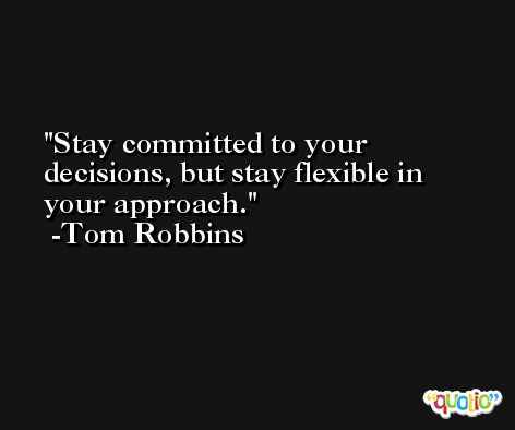 Stay committed to your decisions, but stay flexible in your approach. -Tom Robbins