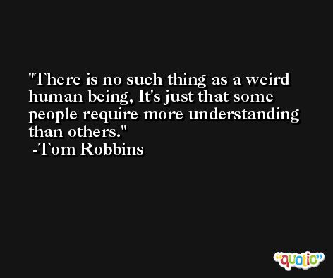 There is no such thing as a weird human being, It's just that some people require more understanding than others. -Tom Robbins