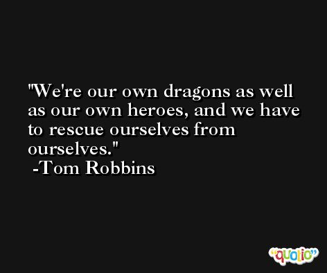 We're our own dragons as well as our own heroes, and we have to rescue ourselves from ourselves. -Tom Robbins