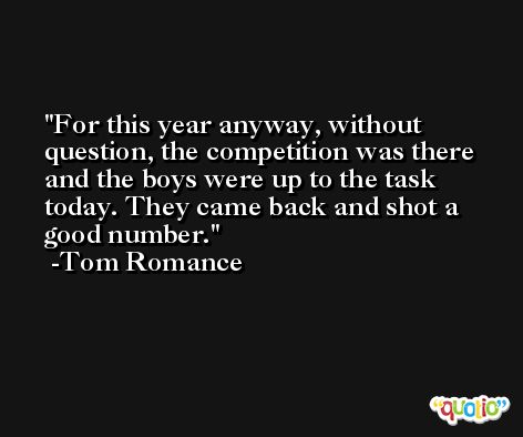 For this year anyway, without question, the competition was there and the boys were up to the task today. They came back and shot a good number. -Tom Romance