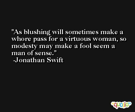 As blushing will sometimes make a whore pass for a virtuous woman, so modesty may make a fool seem a man of sense. -Jonathan Swift