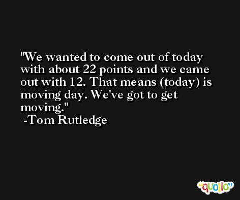 We wanted to come out of today with about 22 points and we came out with 12. That means (today) is moving day. We've got to get moving. -Tom Rutledge