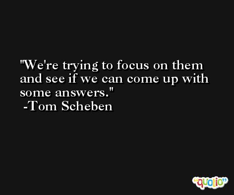 We're trying to focus on them and see if we can come up with some answers. -Tom Scheben