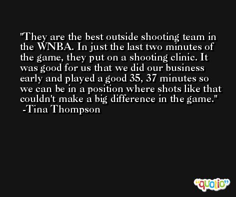They are the best outside shooting team in the WNBA. In just the last two minutes of the game, they put on a shooting clinic. It was good for us that we did our business early and played a good 35, 37 minutes so we can be in a position where shots like that couldn't make a big difference in the game. -Tina Thompson