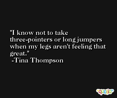 I know not to take three-pointers or long jumpers when my legs aren't feeling that great. -Tina Thompson