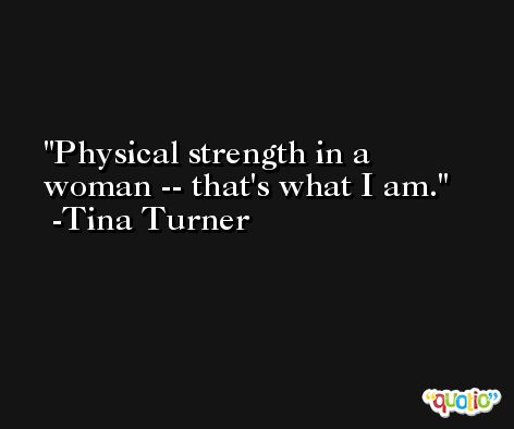 Physical strength in a woman -- that's what I am. -Tina Turner