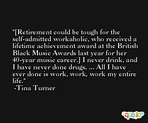 [Retirement could be tough for the self-admitted workaholic, who received a lifetime achievement award at the British Black Music Awards last year for her 40-year music career.] I never drink, and I have never done drugs, ... All I have ever done is work, work, work my entire life. -Tina Turner