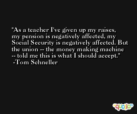 As a teacher I've given up my raises, my pension is negatively affected, my Social Security is negatively affected. But the union -- the money making machine -- told me this is what I should accept. -Tom Schneller