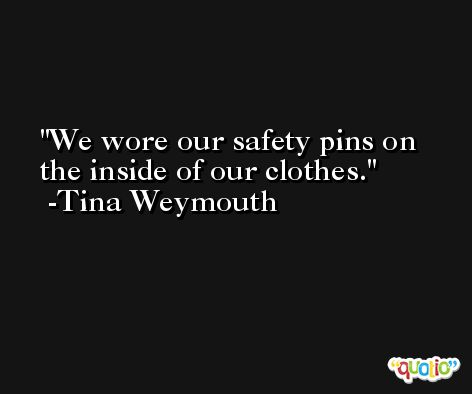 We wore our safety pins on the inside of our clothes. -Tina Weymouth