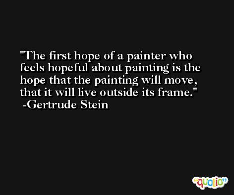 The first hope of a painter who feels hopeful about painting is the hope that the painting will move, that it will live outside its frame. -Gertrude Stein