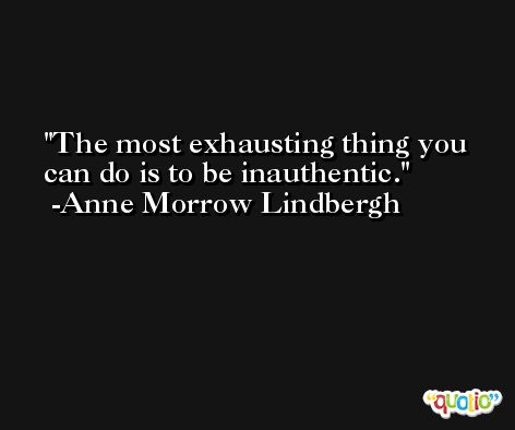 The most exhausting thing you can do is to be inauthentic.  -Anne Morrow Lindbergh