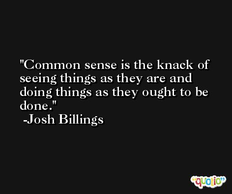 Common sense is the knack of seeing things as they are and doing things as they ought to be done. -Josh Billings