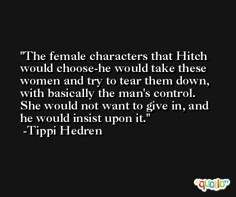 The female characters that Hitch would choose-he would take these women and try to tear them down, with basically the man's control. She would not want to give in, and he would insist upon it. -Tippi Hedren