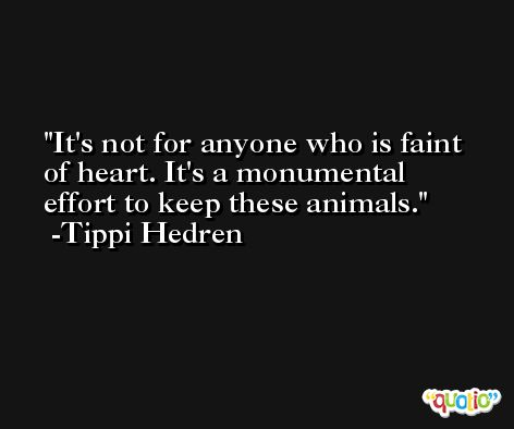 It's not for anyone who is faint of heart. It's a monumental effort to keep these animals. -Tippi Hedren