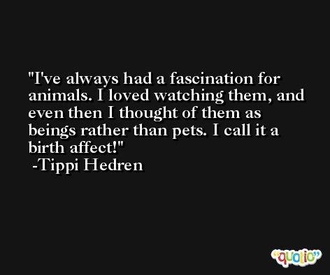I've always had a fascination for animals. I loved watching them, and even then I thought of them as beings rather than pets. I call it a birth affect! -Tippi Hedren