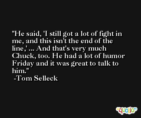 He said, 'I still got a lot of fight in me, and this isn't the end of the line,' ... And that's very much Chuck, too. He had a lot of humor Friday and it was great to talk to him. -Tom Selleck