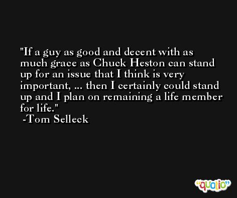 If a guy as good and decent with as much grace as Chuck Heston can stand up for an issue that I think is very important, ... then I certainly could stand up and I plan on remaining a life member for life. -Tom Selleck