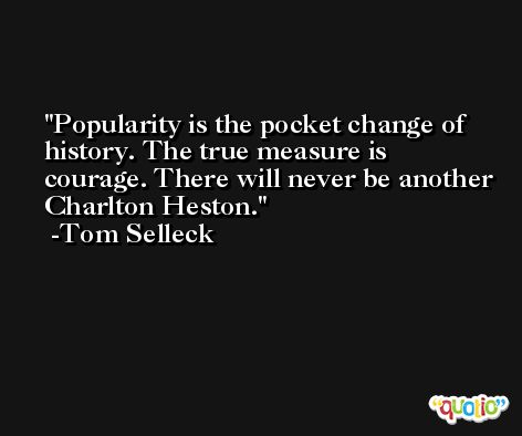 Popularity is the pocket change of history. The true measure is courage. There will never be another Charlton Heston. -Tom Selleck