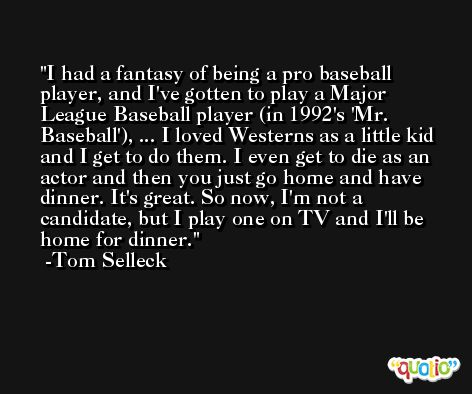 I had a fantasy of being a pro baseball player, and I've gotten to play a Major League Baseball player (in 1992's 'Mr. Baseball'), ... I loved Westerns as a little kid and I get to do them. I even get to die as an actor and then you just go home and have dinner. It's great. So now, I'm not a candidate, but I play one on TV and I'll be home for dinner. -Tom Selleck