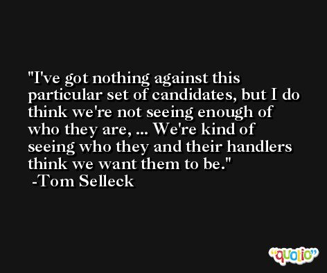 I've got nothing against this particular set of candidates, but I do think we're not seeing enough of who they are, ... We're kind of seeing who they and their handlers think we want them to be. -Tom Selleck