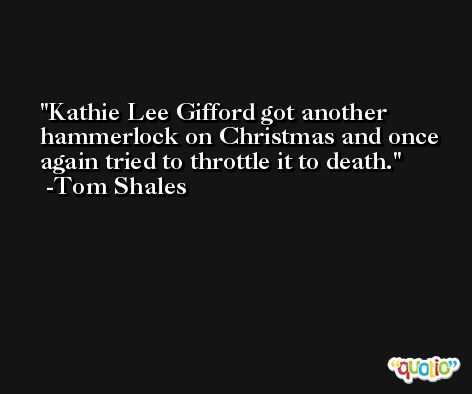 Kathie Lee Gifford got another hammerlock on Christmas and once again tried to throttle it to death. -Tom Shales