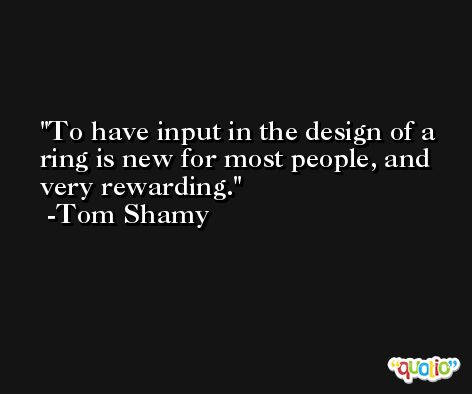 To have input in the design of a ring is new for most people, and very rewarding. -Tom Shamy