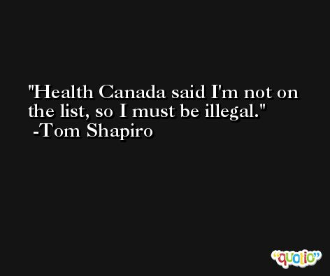 Health Canada said I'm not on the list, so I must be illegal. -Tom Shapiro