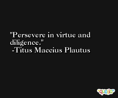 Persevere in virtue and diligence. -Titus Maccius Plautus