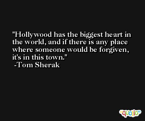 Hollywood has the biggest heart in the world, and if there is any place where someone would be forgiven, it's in this town. -Tom Sherak