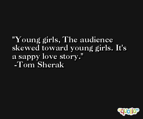 Young girls, The audience skewed toward young girls. It's a sappy love story. -Tom Sherak