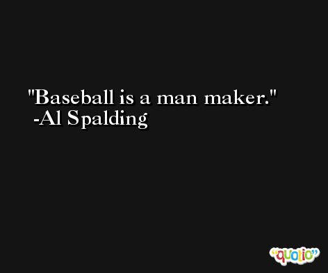Baseball is a man maker. -Al Spalding