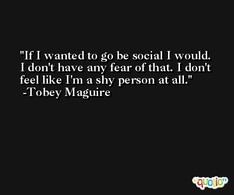 If I wanted to go be social I would. I don't have any fear of that. I don't feel like I'm a shy person at all. -Tobey Maguire