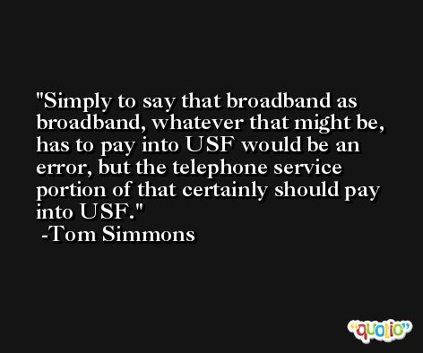 Simply to say that broadband as broadband, whatever that might be, has to pay into USF would be an error, but the telephone service portion of that certainly should pay into USF. -Tom Simmons