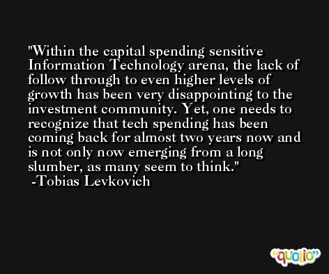 Within the capital spending sensitive Information Technology arena, the lack of follow through to even higher levels of growth has been very disappointing to the investment community. Yet, one needs to recognize that tech spending has been coming back for almost two years now and is not only now emerging from a long slumber, as many seem to think. -Tobias Levkovich