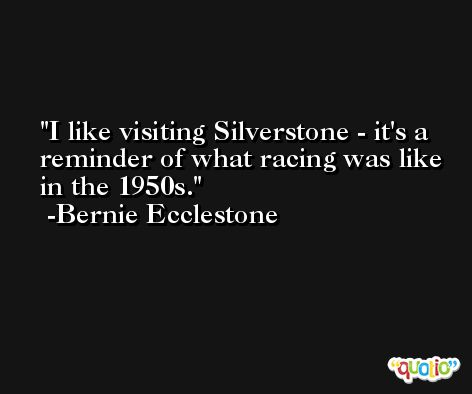 I like visiting Silverstone - it's a reminder of what racing was like in the 1950s. -Bernie Ecclestone