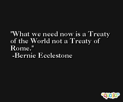 What we need now is a Treaty of the World not a Treaty of Rome. -Bernie Ecclestone