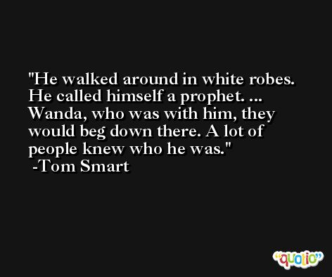 He walked around in white robes. He called himself a prophet. ... Wanda, who was with him, they would beg down there. A lot of people knew who he was. -Tom Smart