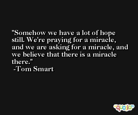Somehow we have a lot of hope still. We're praying for a miracle, and we are asking for a miracle, and we believe that there is a miracle there. -Tom Smart