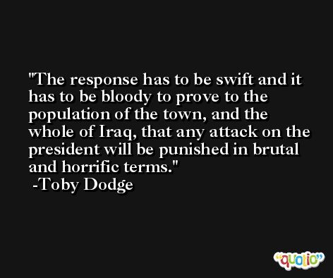 The response has to be swift and it has to be bloody to prove to the population of the town, and the whole of Iraq, that any attack on the president will be punished in brutal and horrific terms. -Toby Dodge