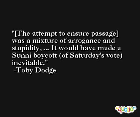 [The attempt to ensure passage] was a mixture of arrogance and stupidity, ... It would have made a Sunni boycott (of Saturday's vote) inevitable. -Toby Dodge