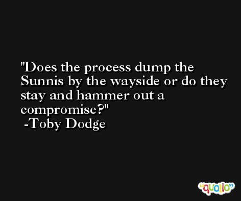 Does the process dump the Sunnis by the wayside or do they stay and hammer out a compromise? -Toby Dodge