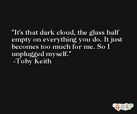 It's that dark cloud, the glass half empty on everything you do. It just becomes too much for me. So I unplugged myself. -Toby Keith