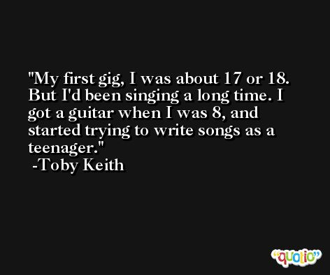 My first gig, I was about 17 or 18. But I'd been singing a long time. I got a guitar when I was 8, and started trying to write songs as a teenager. -Toby Keith
