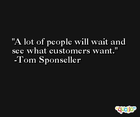 A lot of people will wait and see what customers want. -Tom Sponseller