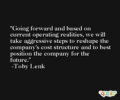 Going forward and based on current operating realities, we will take aggressive steps to reshape the company's cost structure and to best position the company for the future. -Toby Lenk