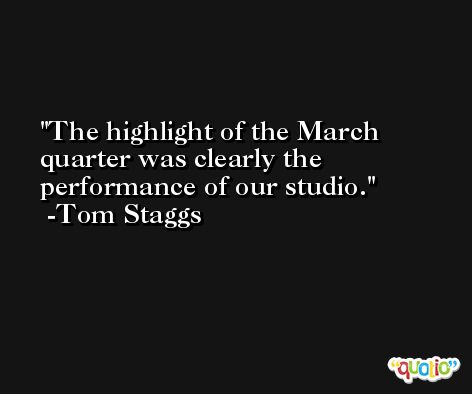 The highlight of the March quarter was clearly the performance of our studio. -Tom Staggs