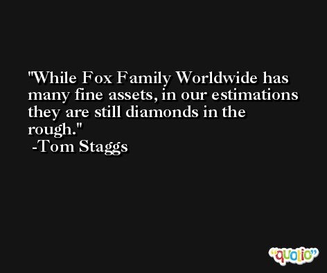 While Fox Family Worldwide has many fine assets, in our estimations they are still diamonds in the rough. -Tom Staggs